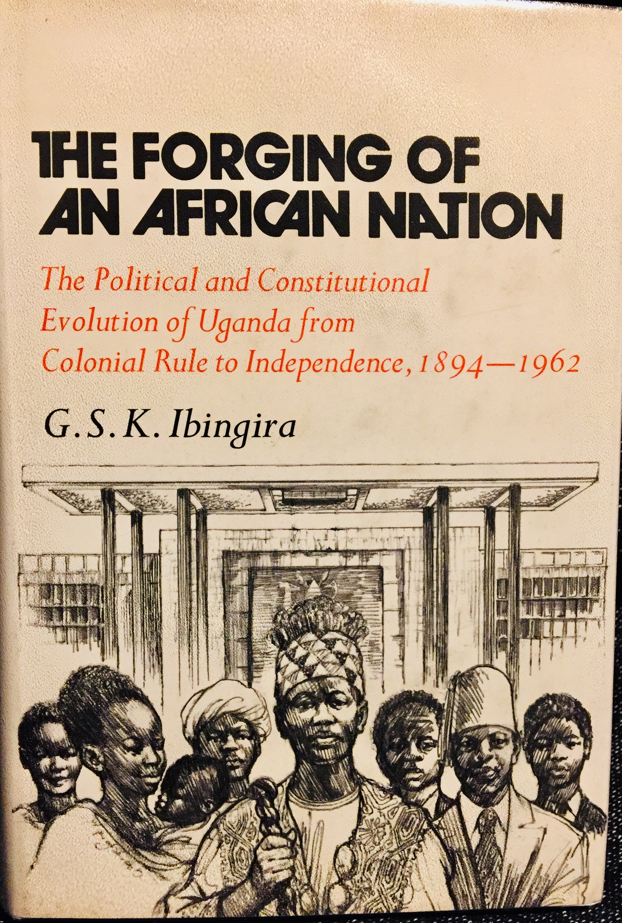 The Forging of an African Nation: The Political and Constitutional Evolution of Uganda from Colonial Rule to Independence, 1894-1962 – By G.S.K Ibingira (1973)